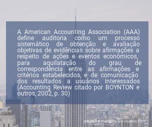 A American Accounting Association (AAA) define auditoria como um processo sistemático de obtenção e avaliação objetivas de evidências sobre afirmações a respeito de ações e eventos econômicos, para aquilatação do grau de correspondência entre as afirmações e critérios estabelecidos, e de comunicação dos resultados a usuários interessados (Accounting Review citado por BOYNTON e outros, 2002, p. 30)